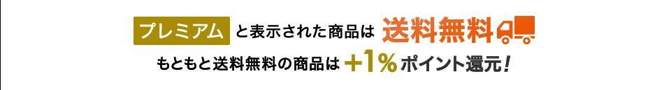 プレミアムと表示された商品は送料無料 もともと送料無料の商品は+1%ポイント還元!
