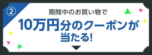期間中のお買い物で10万円分のクーポンが当たる!