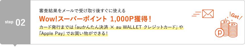 STEP2 審査結果をメールで受け取り後すぐに使えるWow!スーパーポイント 1,000P獲得!カード発行までは「auかんたん決済×au WALLET クレジットカード」や「Apple Pay」でお買い物ができる!