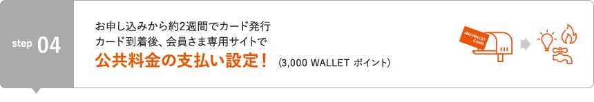 STEP4 お申し込みから約2週間でカード発行。カード到着後、会員さま専用サイトで公共料金の支払い設定!(3,000 WALLET ポイント)